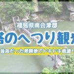 塔のへつりを観光レポ!福島県南会津の大内塾のあとは昔海だった景勝地でドキドキ橋渡り